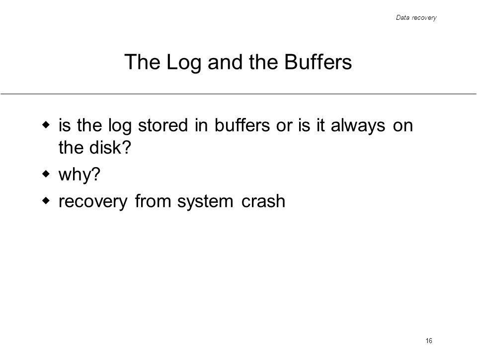 Data recovery 16 The Log and the Buffers is the log stored in buffers or is it always on the disk.