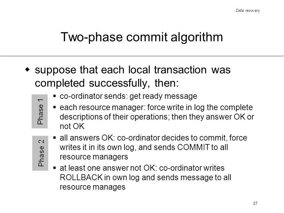 Data recovery 27 Two-phase commit algorithm suppose that each local transaction was completed successfully, then: co-ordinator sends: get ready message each resource manager: force write in log the complete descriptions of their operations; then they answer OK or not OK all answers OK: co-ordinator decides to commit, force writes it in its own log, and sends COMMIT to all resource managers at least one answer not OK: co-ordinator writes ROLLBACK in own log and sends message to all resource manages