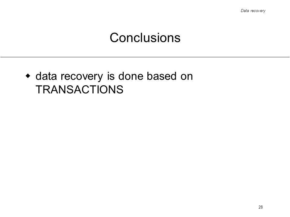 Data recovery 28 Conclusions data recovery is done based on TRANSACTIONS