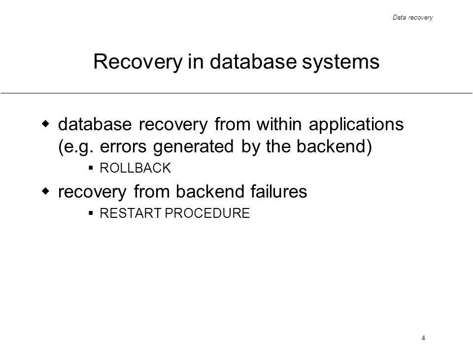 Data recovery 4 Recovery in database systems database recovery from within applications (e.g.