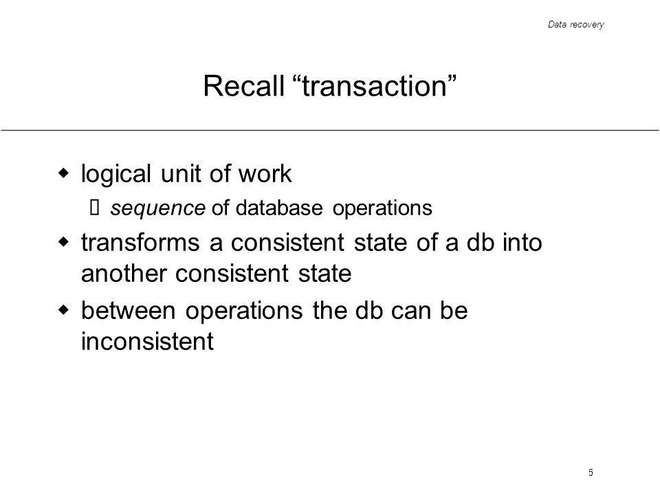 Data recovery 5 Recall transaction logical unit of work sequence of database operations transforms a consistent state of a db into another consistent state between operations the db can be inconsistent
