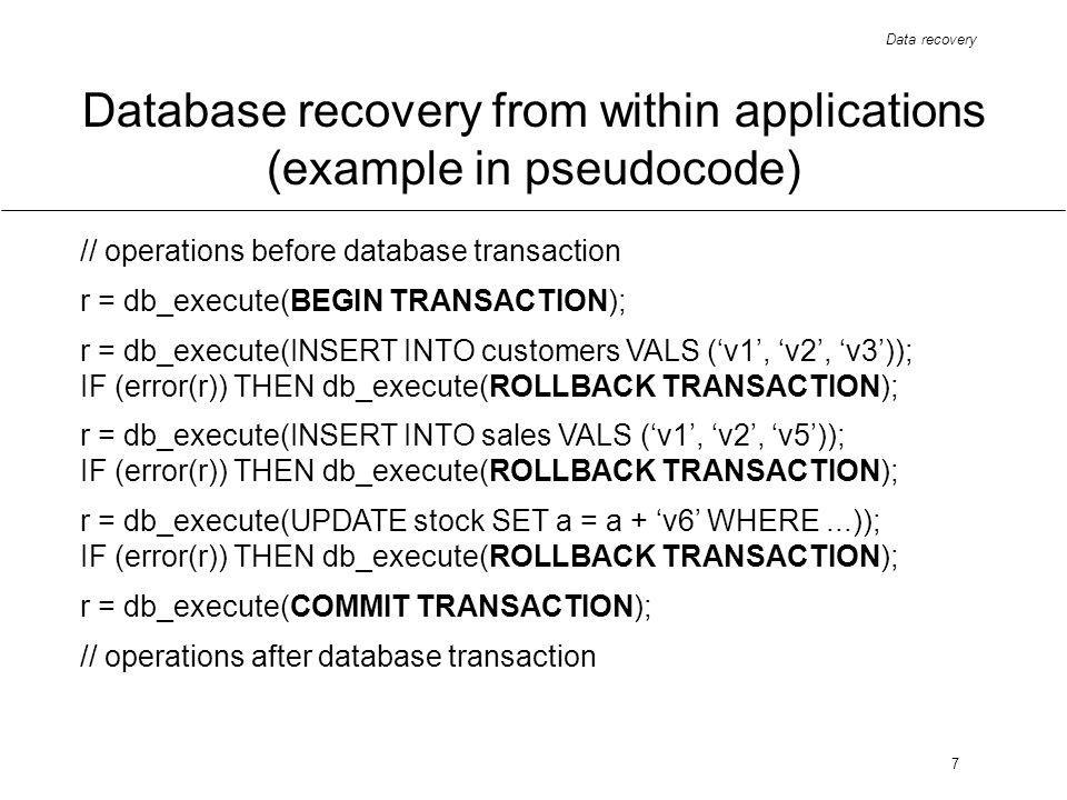 Data recovery 7 Database recovery from within applications (example in pseudocode) // operations before database transaction r = db_execute(BEGIN TRANSACTION); r = db_execute(INSERT INTO customers VALS (v1, v2, v3)); IF (error(r)) THEN db_execute(ROLLBACK TRANSACTION); r = db_execute(INSERT INTO sales VALS (v1, v2, v5)); IF (error(r)) THEN db_execute(ROLLBACK TRANSACTION); r = db_execute(UPDATE stock SET a = a + v6 WHERE...)); IF (error(r)) THEN db_execute(ROLLBACK TRANSACTION); r = db_execute(COMMIT TRANSACTION); // operations after database transaction