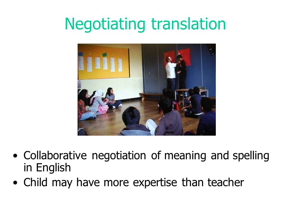 Negotiating translation Collaborative negotiation of meaning and spelling in English Child may have more expertise than teacher