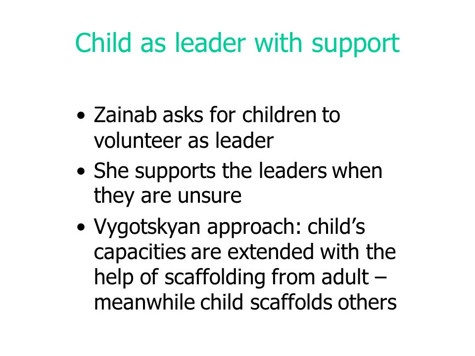 Child as leader with support Zainab asks for children to volunteer as leader She supports the leaders when they are unsure Vygotskyan approach: childs capacities are extended with the help of scaffolding from adult – meanwhile child scaffolds others
