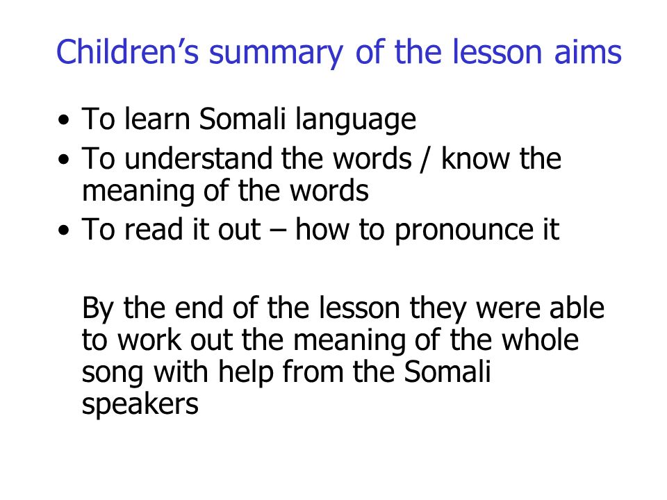 Childrens summary of the lesson aims To learn Somali language To understand the words / know the meaning of the words To read it out – how to pronounce it By the end of the lesson they were able to work out the meaning of the whole song with help from the Somali speakers