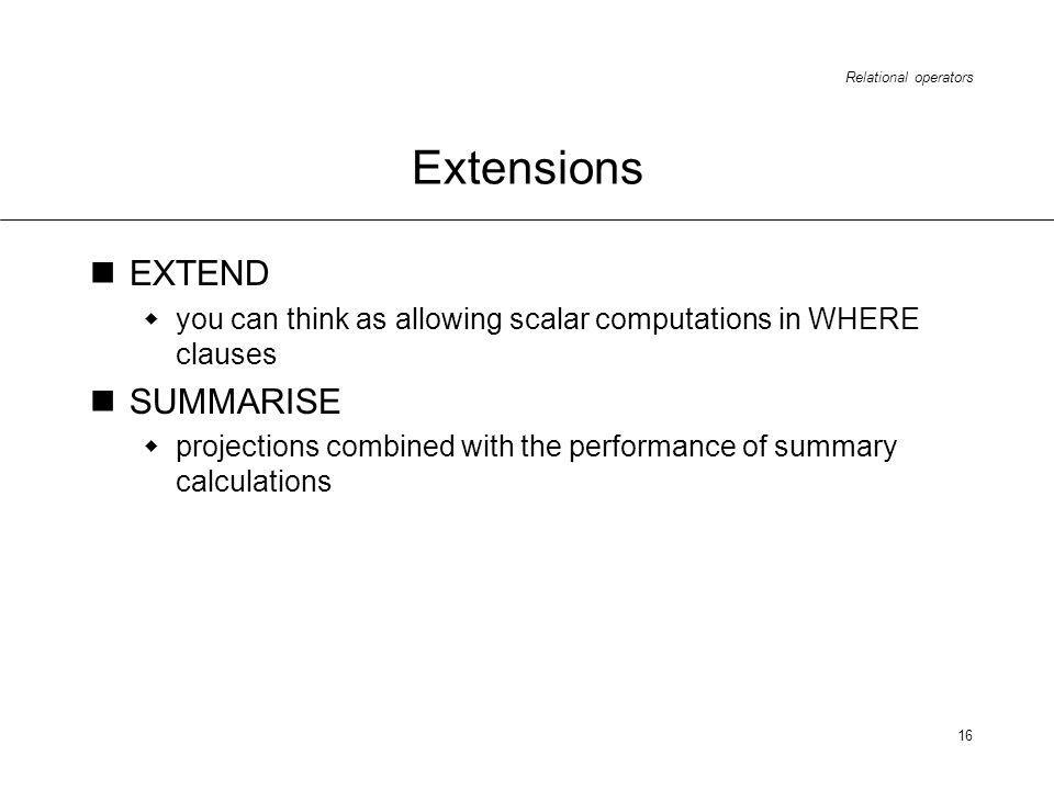 Relational operators 16 Extensions EXTEND you can think as allowing scalar computations in WHERE clauses SUMMARISE projections combined with the performance of summary calculations