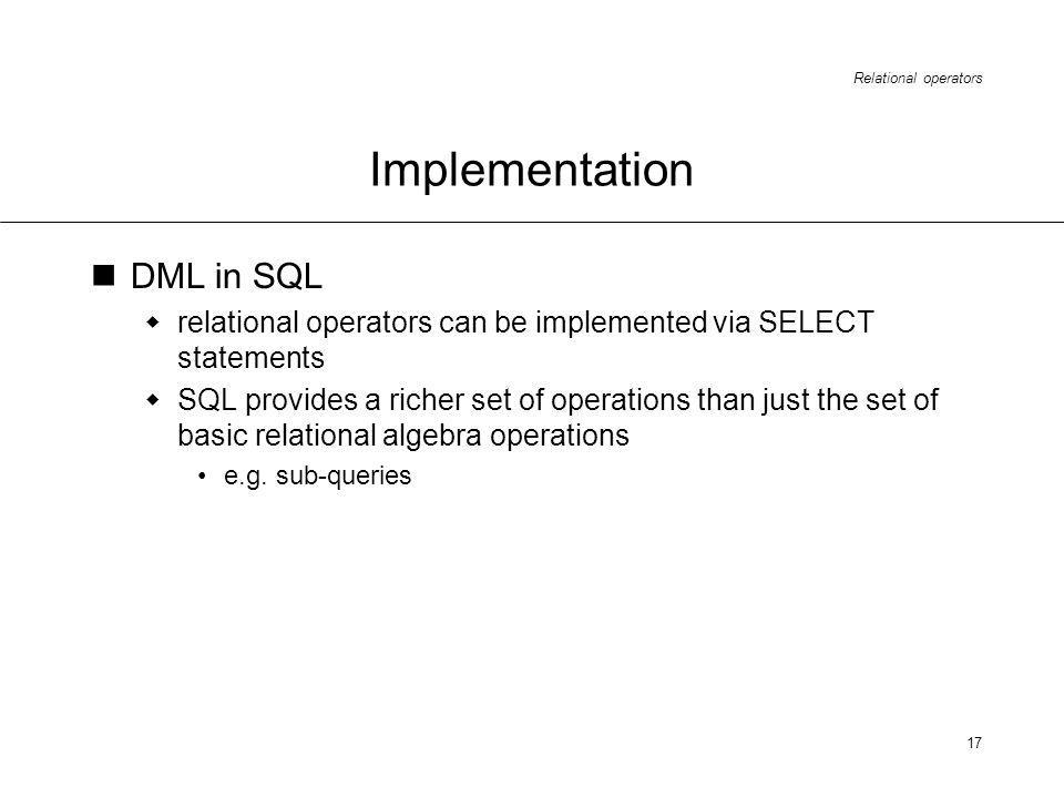 Relational operators 17 Implementation DML in SQL relational operators can be implemented via SELECT statements SQL provides a richer set of operations than just the set of basic relational algebra operations e.g.
