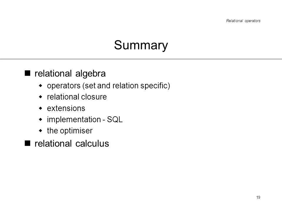 Relational operators 19 Summary relational algebra operators (set and relation specific) relational closure extensions implementation - SQL the optimiser relational calculus
