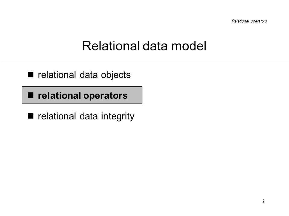Relational operators 2 Relational data model relational data objects relational operators relational data integrity