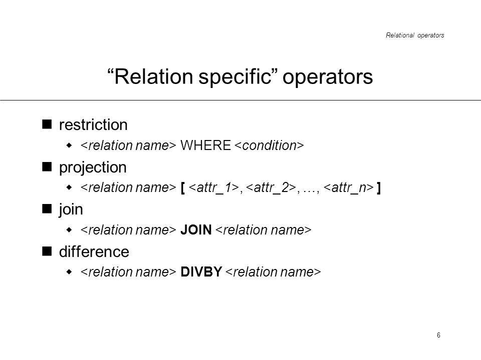 Relational operators 6 Relation specific operators restriction WHERE projection [,, …, ] join JOIN difference DIVBY