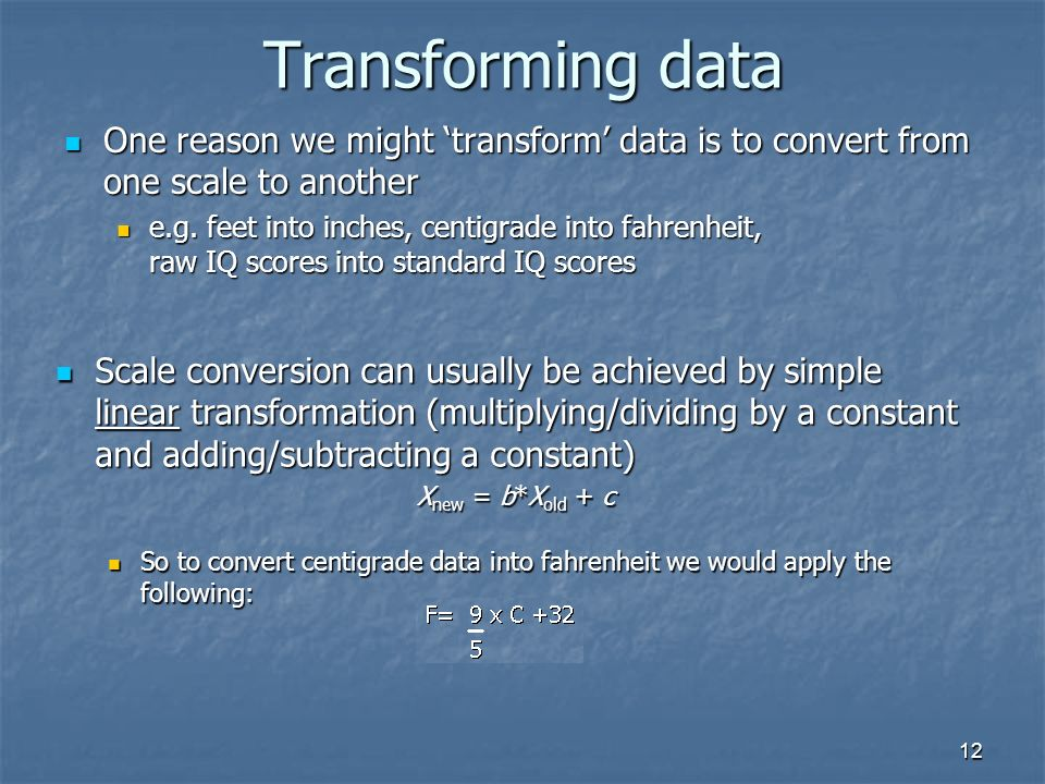 12 Transforming data One reason we might transform data is to convert from one scale to another One reason we might transform data is to convert from one scale to another e.g.
