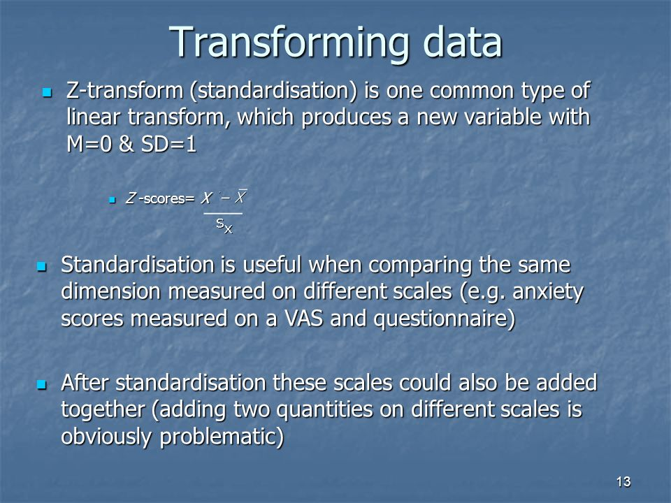 13 Transforming data Z-transform (standardisation) is one common type of linear transform, which produces a new variable with M=0 & SD=1 Z-transform (standardisation) is one common type of linear transform, which produces a new variable with M=0 & SD=1 Z -scores= X Z -scores= X Standardisation is useful when comparing the same dimension measured on different scales (e.g.