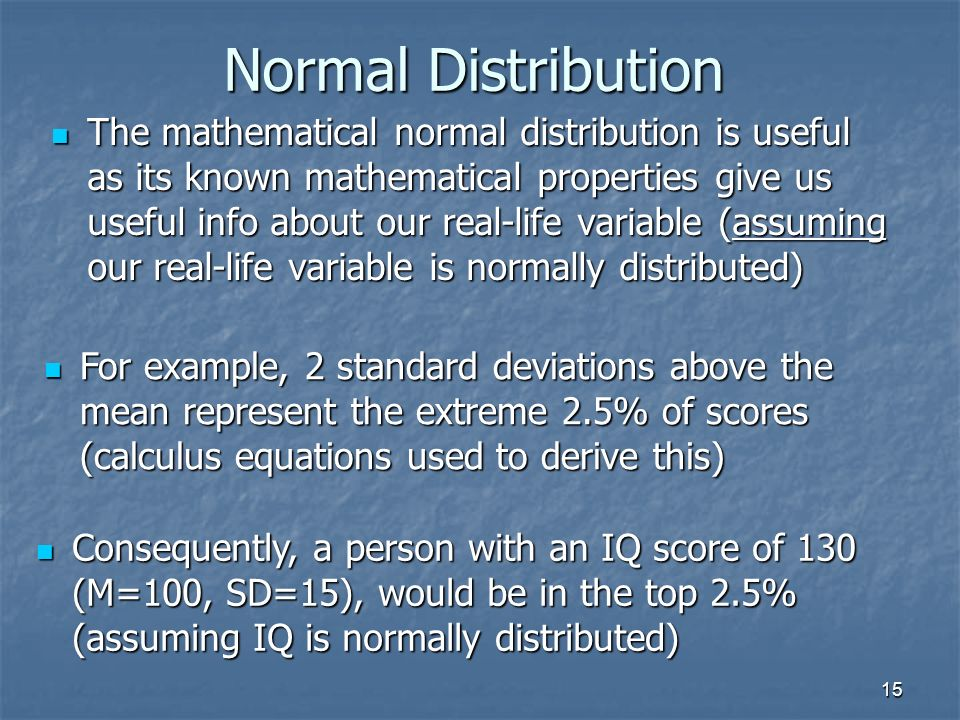 15 Normal Distribution The mathematical normal distribution is useful as its known mathematical properties give us useful info about our real-life variable (assuming our real-life variable is normally distributed) The mathematical normal distribution is useful as its known mathematical properties give us useful info about our real-life variable (assuming our real-life variable is normally distributed) For example, 2 standard deviations above the mean represent the extreme 2.5% of scores (calculus equations used to derive this) For example, 2 standard deviations above the mean represent the extreme 2.5% of scores (calculus equations used to derive this) Consequently, a person with an IQ score of 130 (M=100, SD=15), would be in the top 2.5% (assuming IQ is normally distributed) Consequently, a person with an IQ score of 130 (M=100, SD=15), would be in the top 2.5% (assuming IQ is normally distributed)