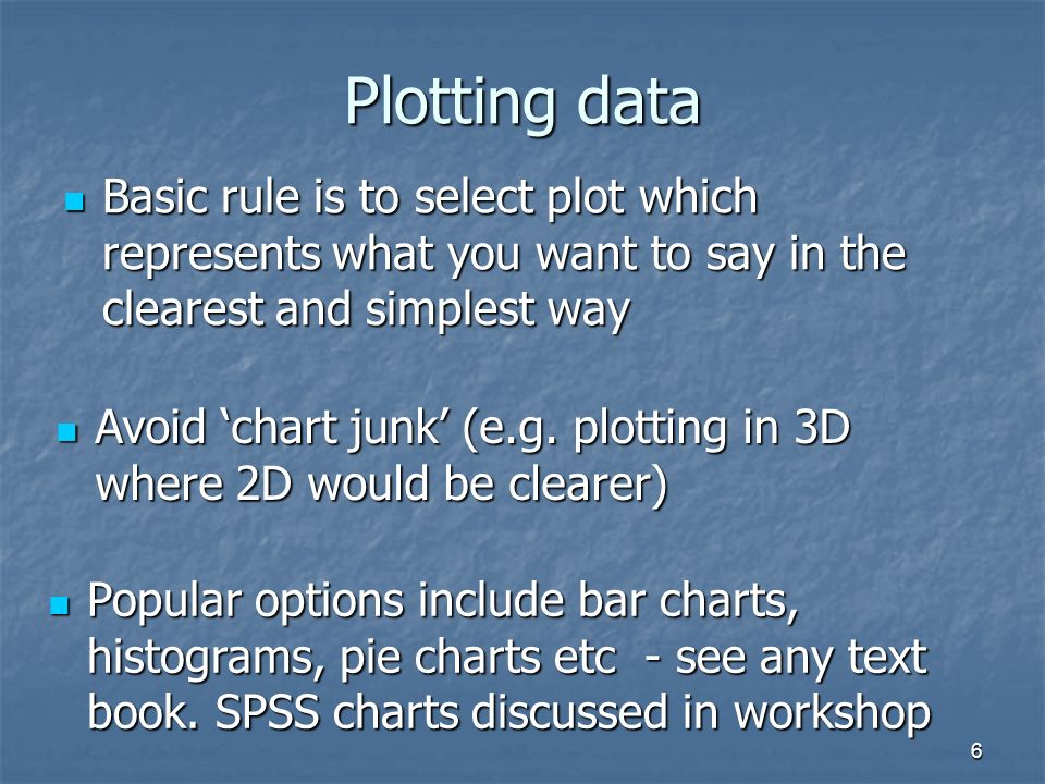 6 Plotting data Basic rule is to select plot which represents what you want to say in the clearest and simplest way Basic rule is to select plot which represents what you want to say in the clearest and simplest way Avoid chart junk (e.g.