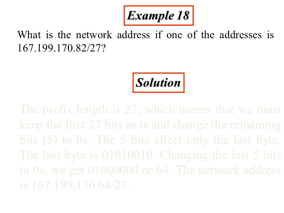 Example 18 What is the network address if one of the addresses is 167.199.170.82/27.