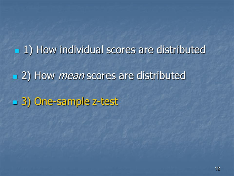 12 1) How individual scores are distributed 1) How individual scores are distributed 2) How mean scores are distributed 2) How mean scores are distributed 3) One-sample z-test 3) One-sample z-test