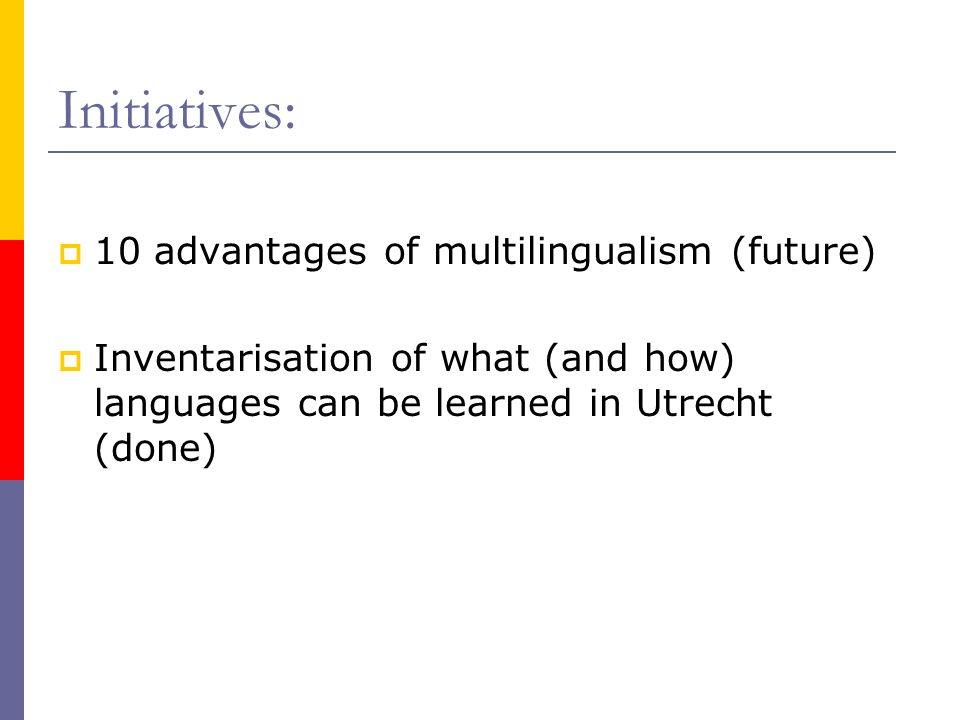 Initiatives: 10 advantages of multilingualism (future) Inventarisation of what (and how) languages can be learned in Utrecht (done)