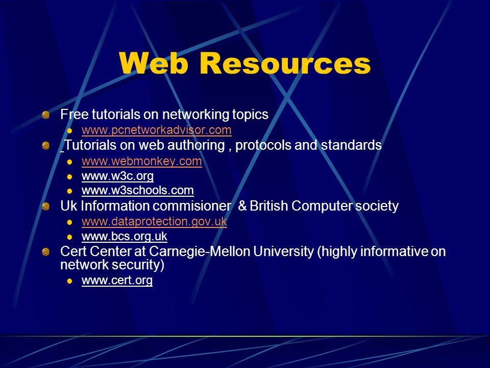 Web Resources Free tutorials on networking topics www.pcnetworkadvisor.com Tutorials on web authoring, protocols and standards www.webmonkey.com www.w3c.org www.w3schools.com Uk Information commisioner & British Computer society www.dataprotection.gov.uk www.bcs.org.uk Cert Center at Carnegie-Mellon University (highly informative on network security) www.cert.org