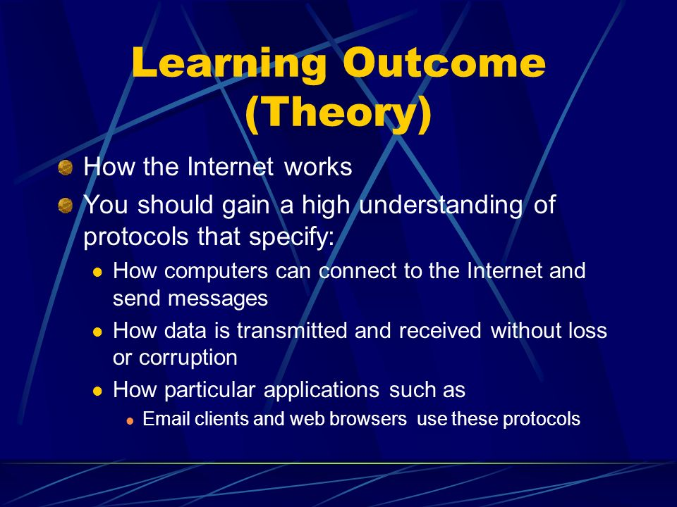 Learning Outcome (Theory) How the Internet works You should gain a high understanding of protocols that specify: How computers can connect to the Internet and send messages How data is transmitted and received without loss or corruption How particular applications such as Email clients and web browsers use these protocols