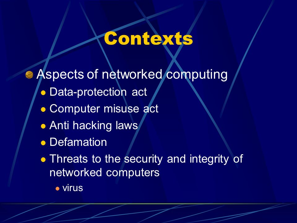 Contexts Aspects of networked computing Data-protection act Computer misuse act Anti hacking laws Defamation Threats to the security and integrity of networked computers virus