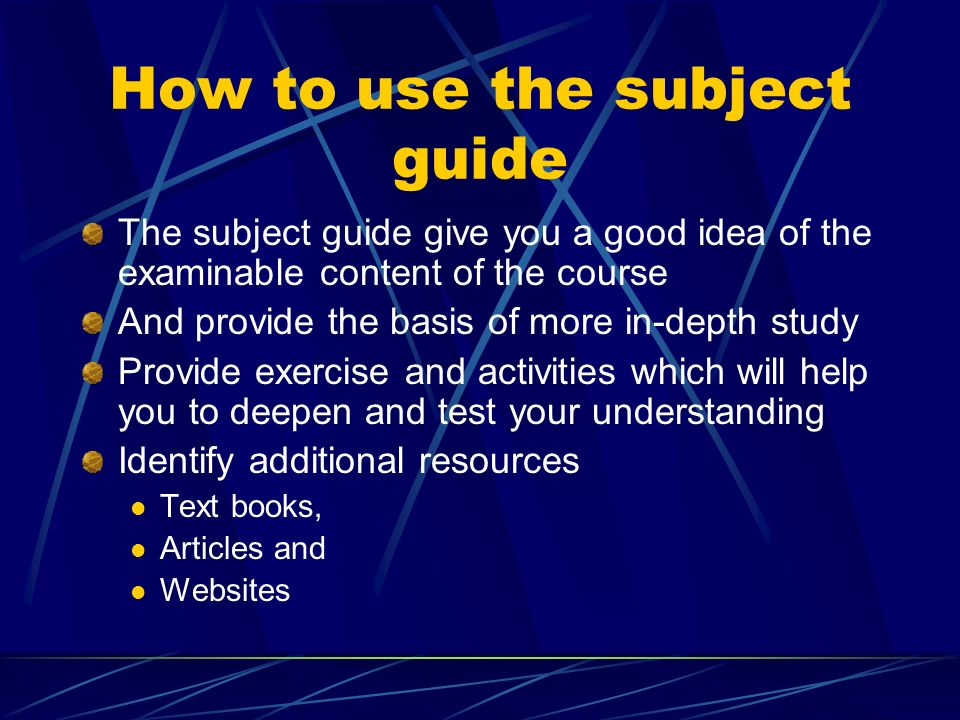 How to use the subject guide The subject guide give you a good idea of the examinable content of the course And provide the basis of more in-depth study Provide exercise and activities which will help you to deepen and test your understanding Identify additional resources Text books, Articles and Websites