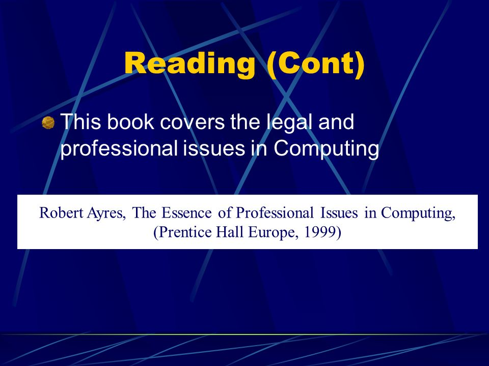 Reading (Cont) This book covers the legal and professional issues in Computing Robert Ayres, The Essence of Professional Issues in Computing, (Prentice Hall Europe, 1999)
