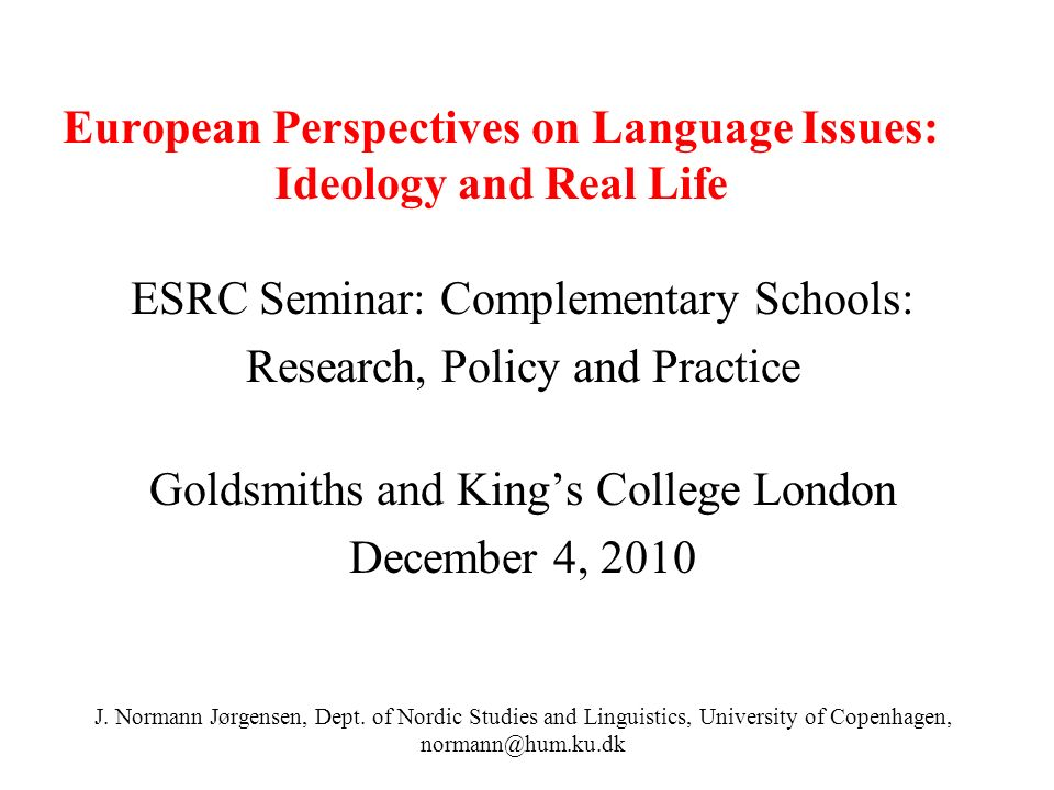 European Perspectives on Language Issues: Ideology and Real Life ESRC Seminar: Complementary Schools: Research, Policy and Practice Goldsmiths and Kings College London December 4, 2010 J.