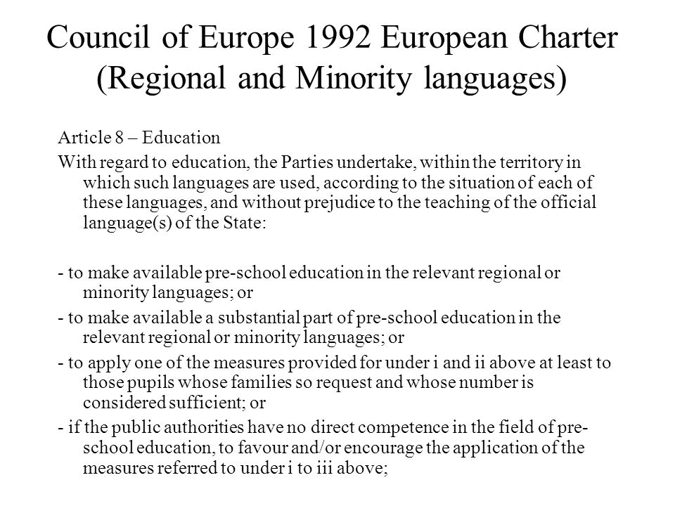 Council of Europe 1992 European Charter (Regional and Minority languages) Article 8 – Education With regard to education, the Parties undertake, within the territory in which such languages are used, according to the situation of each of these languages, and without prejudice to the teaching of the official language(s) of the State: - to make available pre-school education in the relevant regional or minority languages; or - to make available a substantial part of pre-school education in the relevant regional or minority languages; or - to apply one of the measures provided for under i and ii above at least to those pupils whose families so request and whose number is considered sufficient; or - if the public authorities have no direct competence in the field of pre- school education, to favour and/or encourage the application of the measures referred to under i to iii above;