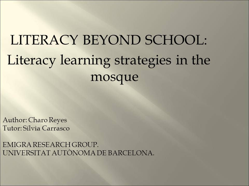 LITERACY BEYOND SCHOOL: Literacy learning strategies in the mosque Author: Charo Reyes Tutor: Sílvia Carrasco EMIGRA RESEARCH GROUP.
