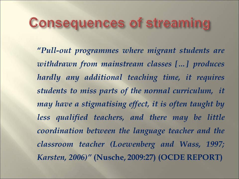 Pull-out programmes where migrant students are withdrawn from mainstream classes […] produces hardly any additional teaching time, it requires students to miss parts of the normal curriculum, it may have a stigmatising effect, it is often taught by less qualified teachers, and there may be little coordination between the language teacher and the classroom teacher (Loewenberg and Wass, 1997; Karsten, 2006) (Nusche, 2009:27) (OCDE REPORT)