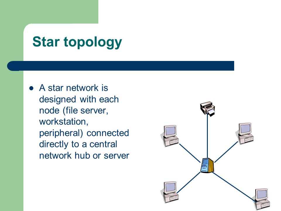 Star topology A star network is designed with each node (file server, workstation, peripheral) connected directly to a central network hub or server