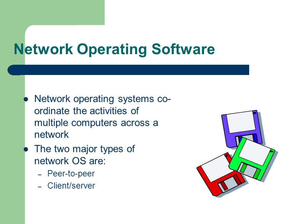 Network Operating Software Network operating systems co- ordinate the activities of multiple computers across a network The two major types of network OS are: – Peer-to-peer – Client/server