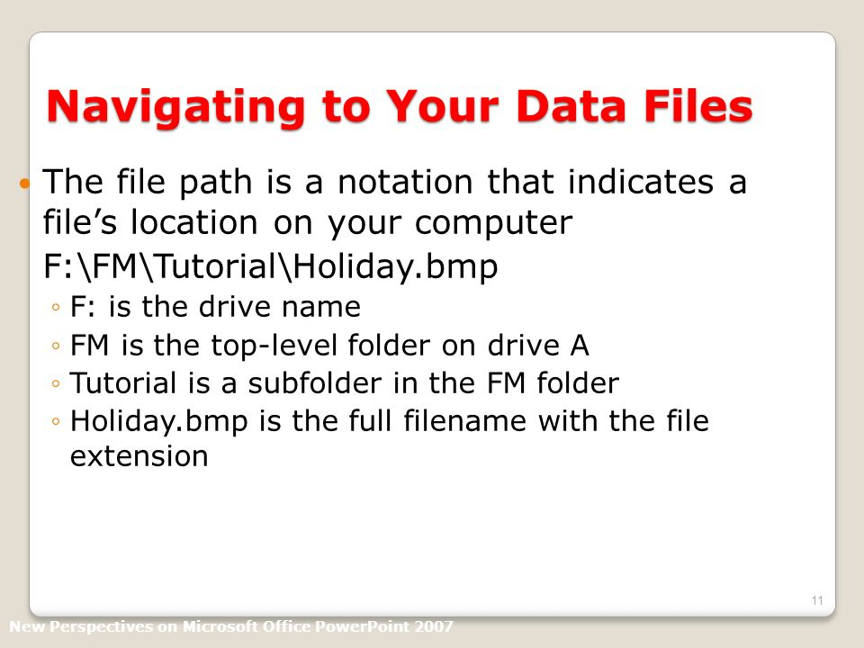 11 Navigating to Your Data Files The file path is a notation that indicates a files location on your computer F:\FM\Tutorial\Holiday.bmp F: is the drive name FM is the top-level folder on drive A Tutorial is a subfolder in the FM folder Holiday.bmp is the full filename with the file extension New Perspectives on Microsoft Office PowerPoint 2007