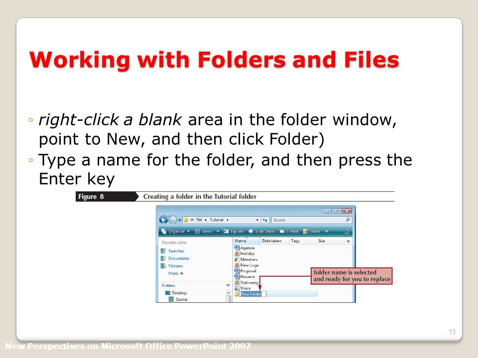 13 Working with Folders and Files right-click a blank area in the folder window, point to New, and then click Folder) Type a name for the folder, and then press the Enter key New Perspectives on Microsoft Office PowerPoint 2007