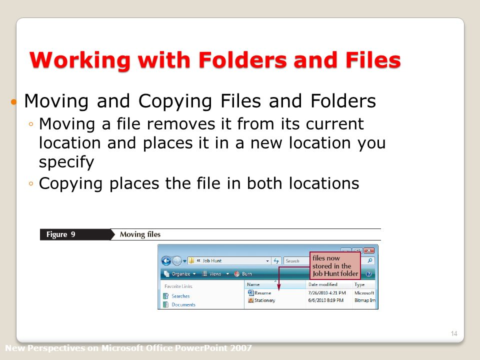 14 Working with Folders and Files Moving and Copying Files and Folders Moving a file removes it from its current location and places it in a new location you specify Copying places the file in both locations New Perspectives on Microsoft Office PowerPoint 2007
