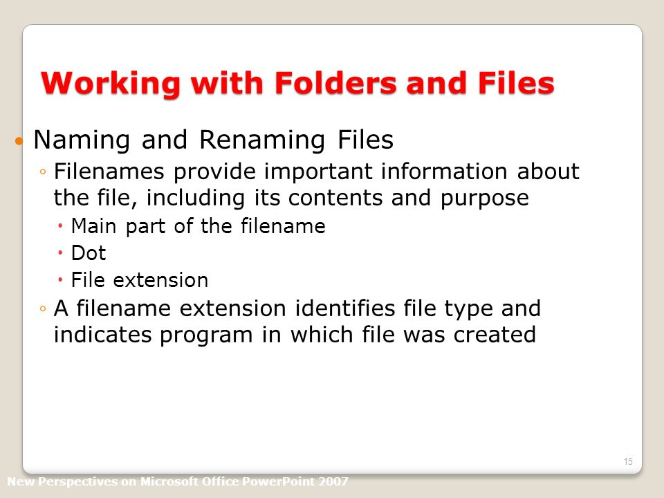 15 Working with Folders and Files Naming and Renaming Files Filenames provide important information about the file, including its contents and purpose Main part of the filename Dot File extension A filename extension identifies file type and indicates program in which file was created New Perspectives on Microsoft Office PowerPoint 2007