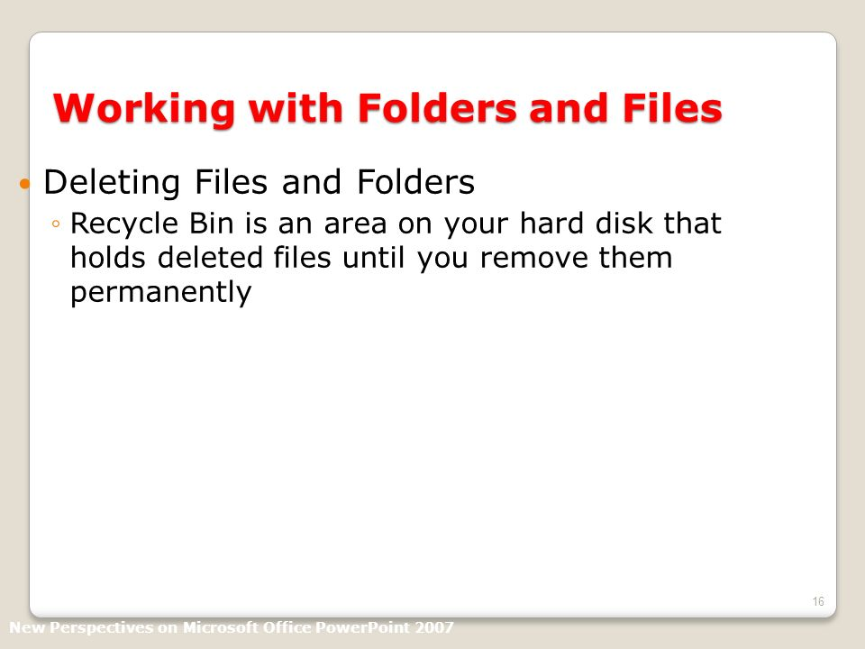 16 Working with Folders and Files Deleting Files and Folders Recycle Bin is an area on your hard disk that holds deleted files until you remove them permanently New Perspectives on Microsoft Office PowerPoint 2007