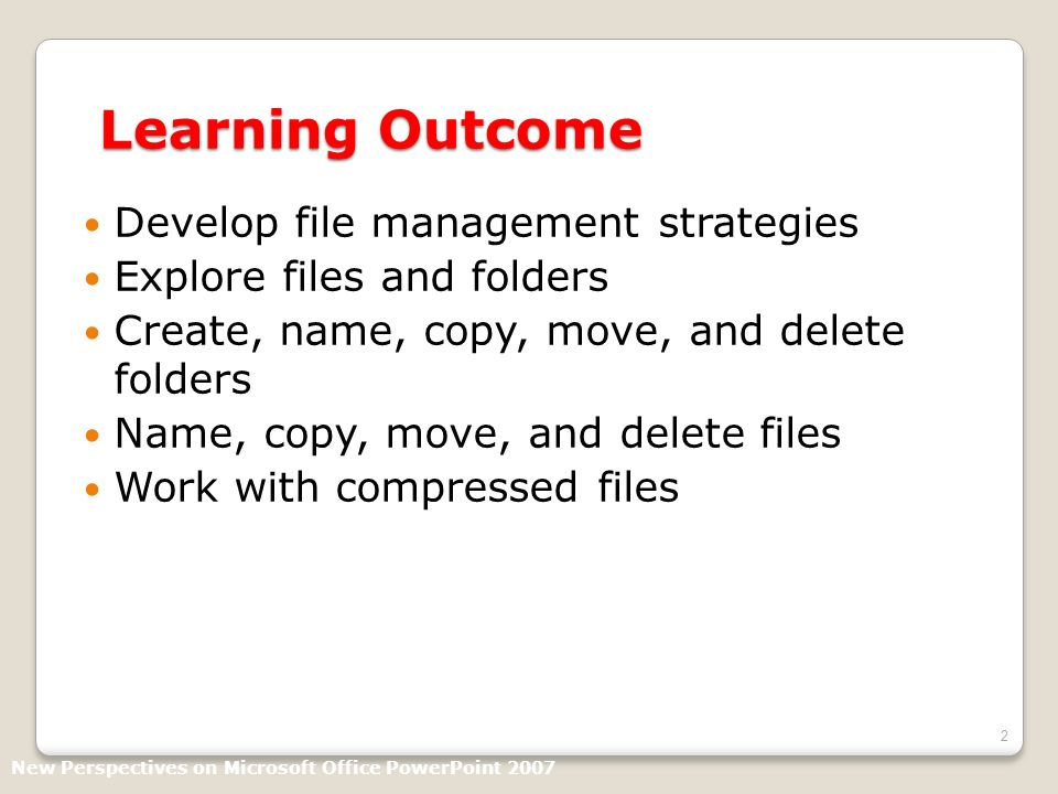 2 Learning Outcome Develop file management strategies Explore files and folders Create, name, copy, move, and delete folders Name, copy, move, and delete files Work with compressed files New Perspectives on Microsoft Office PowerPoint 2007
