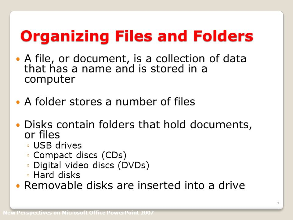 3 Organizing Files and Folders A file, or document, is a collection of data that has a name and is stored in a computer A folder stores a number of files Disks contain folders that hold documents, or files USB drives Compact discs (CDs) Digital video discs (DVDs) Hard disks Removable disks are inserted into a drive New Perspectives on Microsoft Office PowerPoint 2007