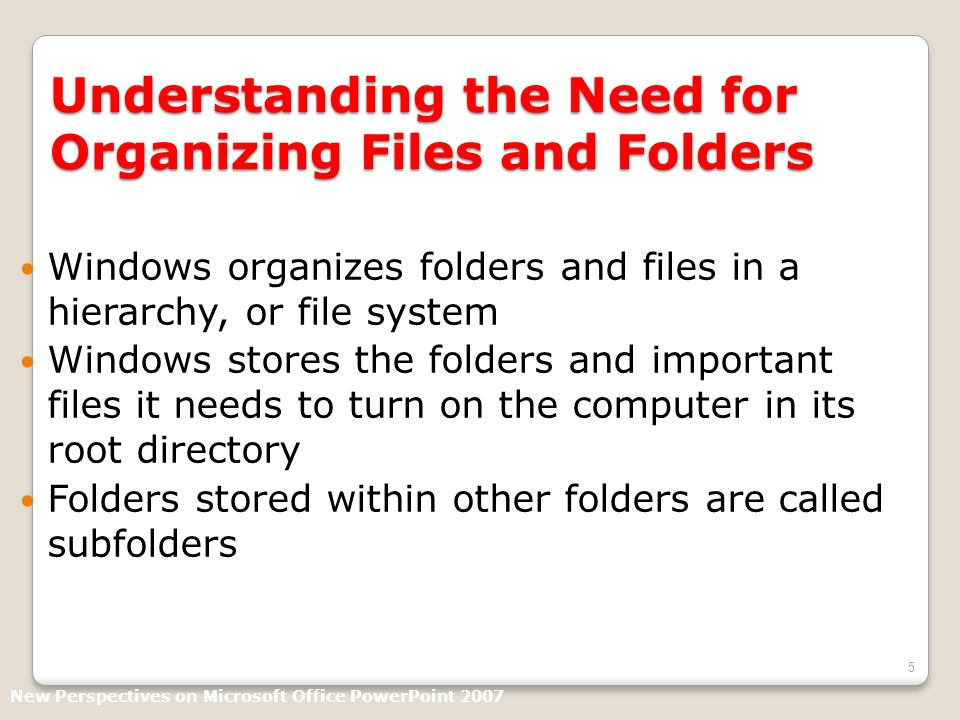 5 Understanding the Need for Organizing Files and Folders Windows organizes folders and files in a hierarchy, or file system Windows stores the folders and important files it needs to turn on the computer in its root directory Folders stored within other folders are called subfolders New Perspectives on Microsoft Office PowerPoint 2007