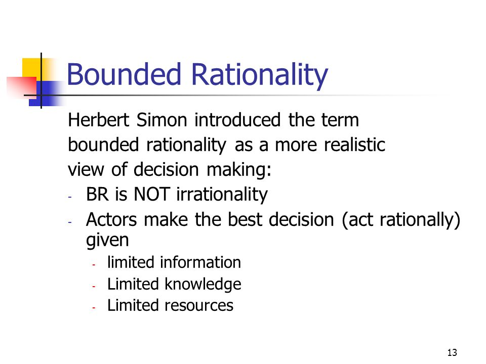 12 Bounded Rationality Problems with assuming rational actors - It is very easy to provide counter examples from experience - Most people are not in possession of enough information (data) to determine what their best option is - Most people do not have the necessary knowledge to determine their best option even given the necessary information