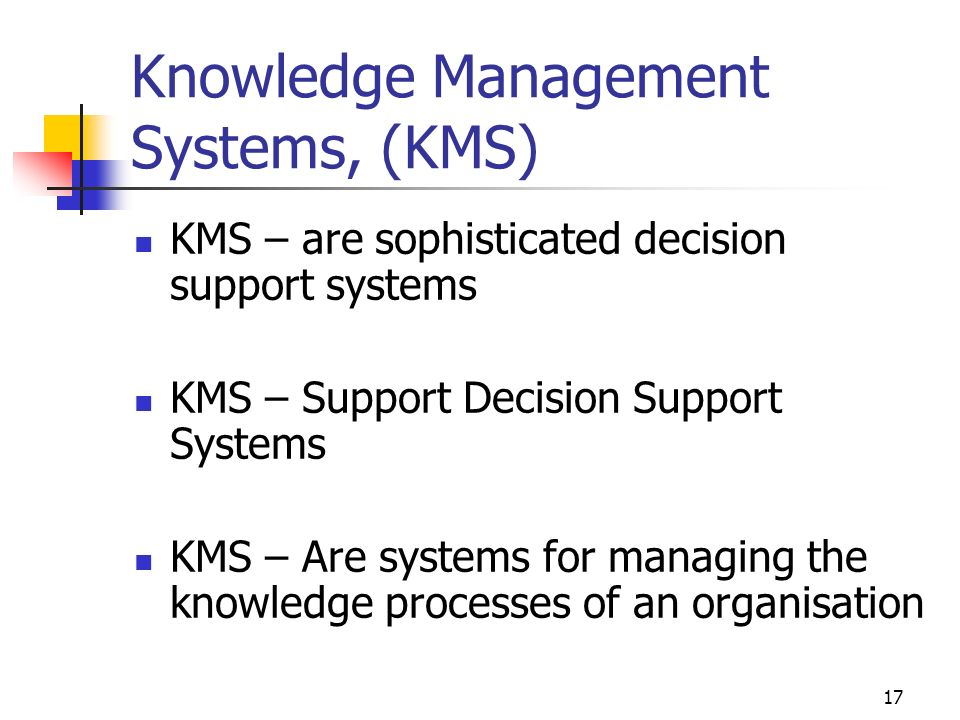 16 Knowledge Management in Organisations Knowledge Management, (KM), is: Systemically and actively managing and leveraging stores of knowledge in organisation