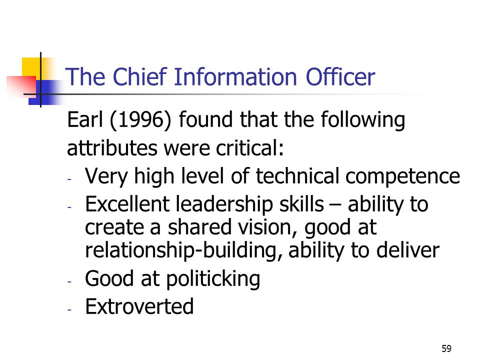 58 The Chief Information Officer: Role In reality, often about managing IT CIO role has a very high turnover rate High project failure rate/soaring costs Inability of IT to support business goals and innovation Many organisations are devolving responsibility for IT to the business units and eliminating the role