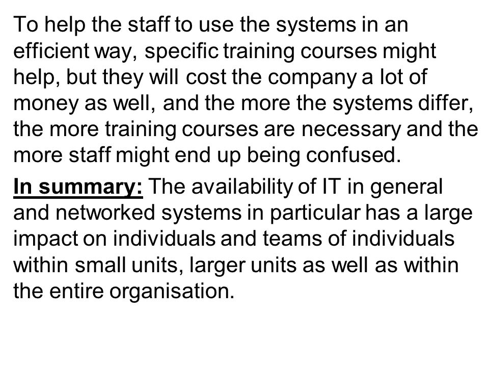 To help the staff to use the systems in an efficient way, specific training courses might help, but they will cost the company a lot of money as well, and the more the systems differ, the more training courses are necessary and the more staff might end up being confused.