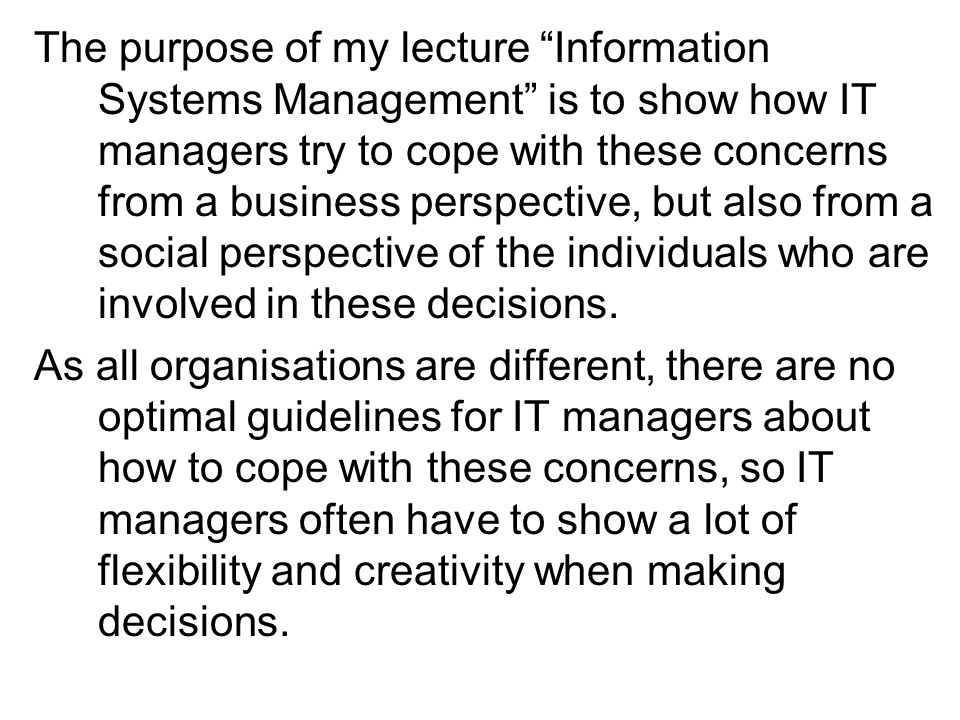 The purpose of my lecture Information Systems Management is to show how IT managers try to cope with these concerns from a business perspective, but also from a social perspective of the individuals who are involved in these decisions.