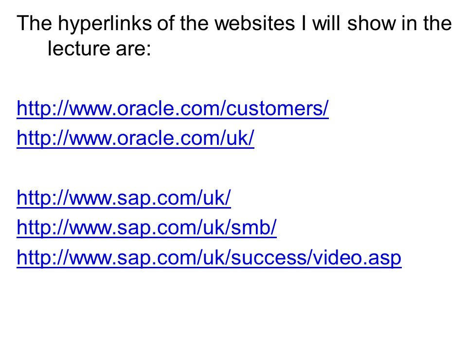The hyperlinks of the websites I will show in the lecture are: http://www.oracle.com/customers/ http://www.oracle.com/uk/ http://www.sap.com/uk/ http://www.sap.com/uk/smb/ http://www.sap.com/uk/success/video.asp