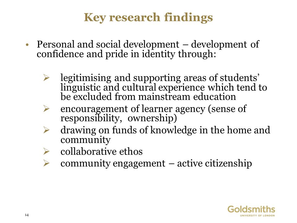 14 Key research findings Personal and social development – development of confidence and pride in identity through: legitimising and supporting areas of students linguistic and cultural experience which tend to be excluded from mainstream education encouragement of learner agency (sense of responsibility, ownership) drawing on funds of knowledge in the home and community collaborative ethos community engagement – active citizenship