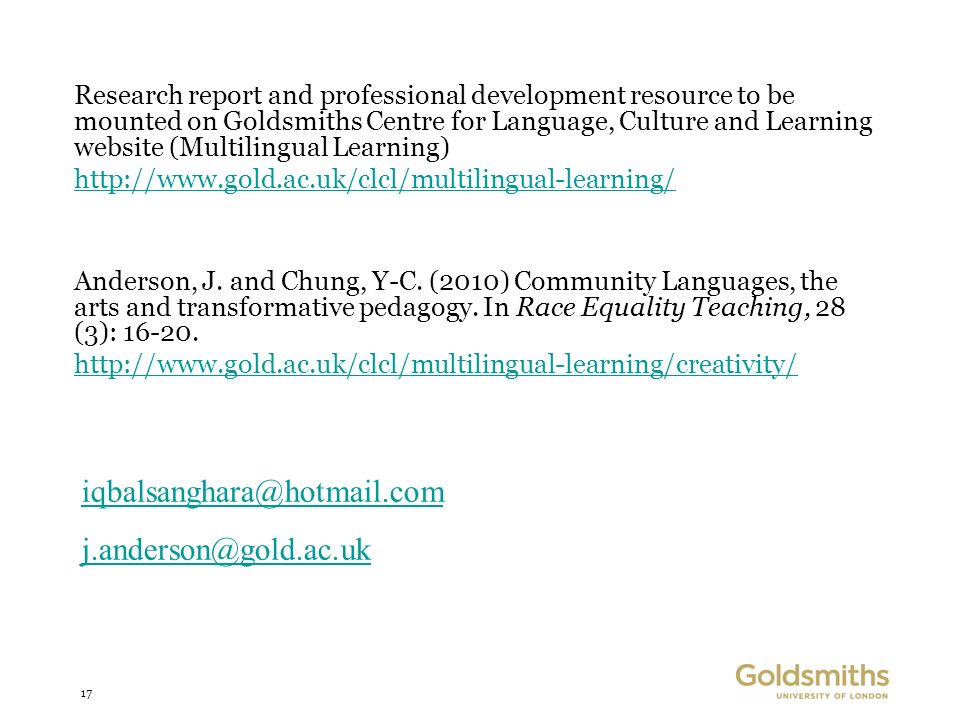 17 Research report and professional development resource to be mounted on Goldsmiths Centre for Language, Culture and Learning website (Multilingual Learning) http://www.gold.ac.uk/clcl/multilingual-learning/ Anderson, J.