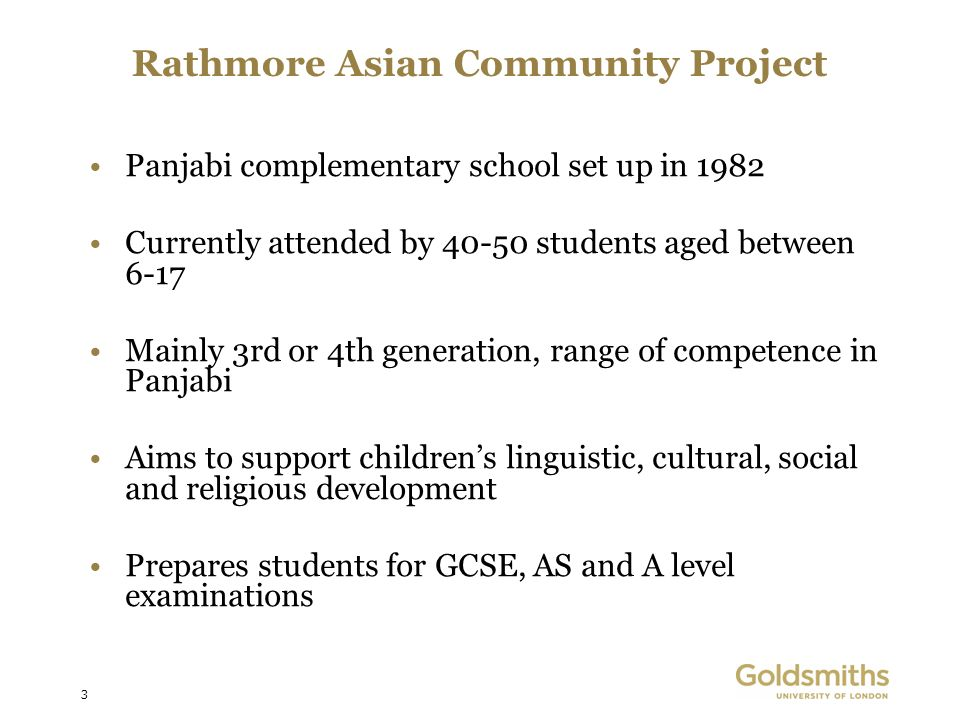 3 Rathmore Asian Community Project Panjabi complementary school set up in 1982 Currently attended by 40-50 students aged between 6-17 Mainly 3rd or 4th generation, range of competence in Panjabi Aims to support childrens linguistic, cultural, social and religious development Prepares students for GCSE, AS and A level examinations
