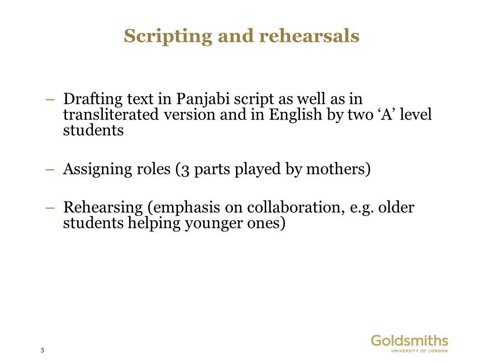 5 Scripting and rehearsals –Drafting text in Panjabi script as well as in transliterated version and in English by two A level students –Assigning roles (3 parts played by mothers) –Rehearsing (emphasis on collaboration, e.g.
